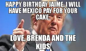 Kids Birthday Meme - happy birthday jaime i will have mexico pay for your cake love