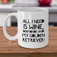 all i need is wine diamonds and my golden retriever 11oz