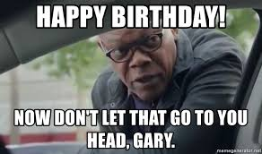 Gary Meme - happy birthday now don t let that go to you head gary big head