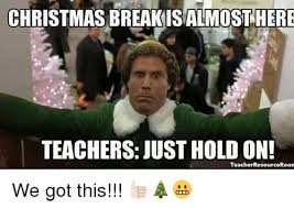 We Got This Meme - christmas breakisalmost here teachers just hold on