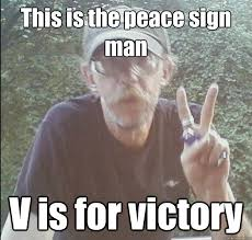 Peace Sign Meme - this is the peace sign man v is for victory rich the bum quickmeme