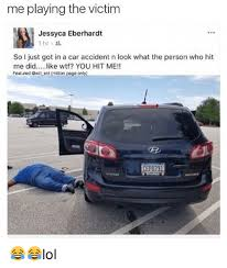 Car Accident Memes - me playing the victim jessyca eberhardt 1hr so just got in a car