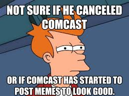 Comcast Meme - i find it hard to believe comcast was able to be canceled after a