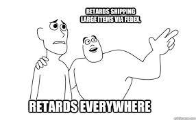 Retards Retards Everywhere Meme - retards everywhere retards shipping large items via fedex x x