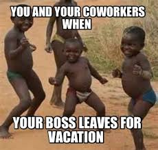 On Vacation Meme - meme maker you and your coworkers when your boss leaves for vacation