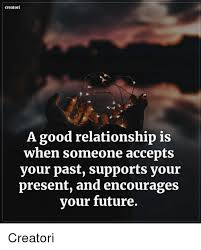 Good Relationship Memes - creatori a good relationship is when someone accepts your past