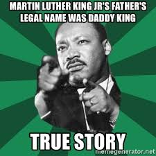 True Story Meme Generator - martin luther king jr s father s legal name was daddy king true