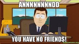 No Friends Meme - annnnnnnndd you have no friends make a meme
