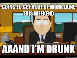 Drunk At Work Meme - going to get a lot of work done this weekend aaand i m drunk and