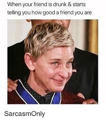 Drunk Memes - when your friend is drunk starts telling you how good a friend you