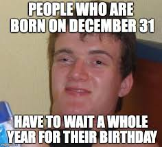 December Birthday Meme - my friend s thoughts on the last day of the year imgflip