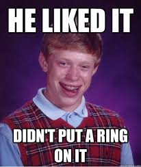 Put A Ring On It Meme - he liked it didn t put a ring on it bad luck brian quickmeme