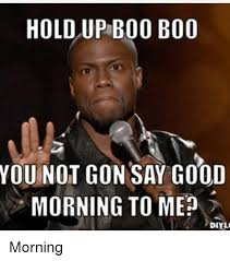 Boo Meme - hold up boo boo you not gon say good morning to mep diyl morning
