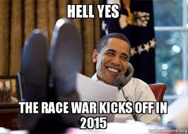Hell Yes Meme - hell yes the race war kicks off in 2015 happy obama meme make