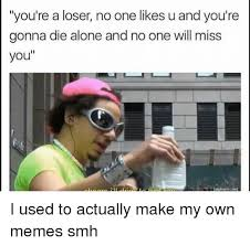 Create My Own Meme - you re a loser no one likes u and you re gonna die alone and no one