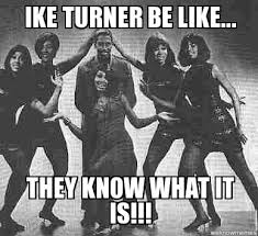 Ike Turner Memes - un categorized ike turner be like they know what it is