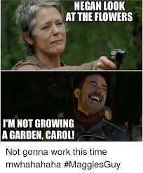 Look At The Flowers Meme - negan look at the flowers i m not growing a garden carol not gonna