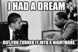 Mlk Memes - i had a dream but you turned it into a nightmare obama is no