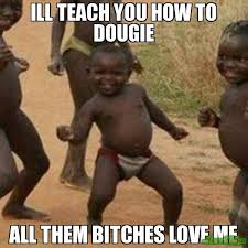 Bitches Love Meme - ill teach you how to dougie all them bitches love me meme third