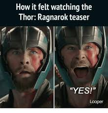 Thor Meme - how it felt watching the thor ragnarok teaser yes looper meme