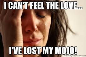 Feel The Love Meme - i can t feel the love i ve lost my mojo first world problems