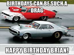 Drag Racing Meme - birthdays can be such a drag happy birthday brian drag racing is