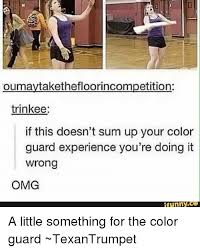 Color Guard Memes - oumaytakethefloorincompetition trinkee if this doesn t sum up your
