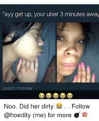 Meme Uber - ayy get up your uber 3 minutes away 21017 1112 pm noo did her