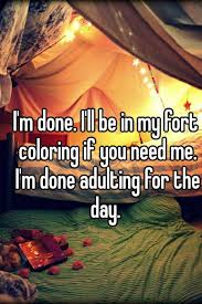Blanket Fort Meme - i m done i ll be in my fort coloring if you need me i m done