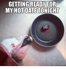 Hot Date Meme - getting ready for my hot date tonight dating meme on me me