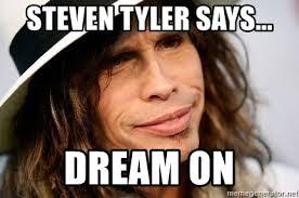 steven tyler says dream on steven tyler says meme generator