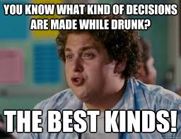 Made Meme - you know what kind of decisions are made while drunk funny meme