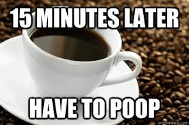 Coffee Poop Meme - 15 minutes later have to poop coffee quickmeme