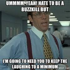 Buzzkill Meme - ummmm yeah hate to be a buzzkill but i m going to need you to keep