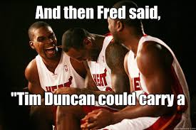 Tim Duncan Meme - and then fred said tim duncan could carry a team miami heat