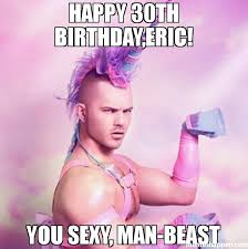 Sexy Man Meme - happy 30th birthday eric you sexy man beast meme unicorn man