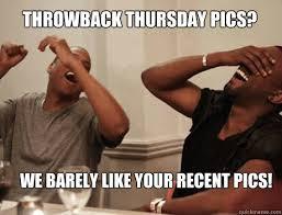 Throwback Thursday Meme - throwback thursday pics we barely like your recent pics jay z