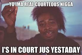 Nigga Memes - yo ima real courteous nigga i s in court jus yestaday