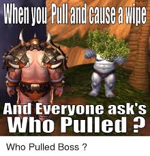 World Of Warcraft Meme - and everyone ask s who pulled who pulled boss world of