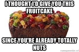 Fruitcake Meme - i thought i d give you this fruitcake since you re already totally