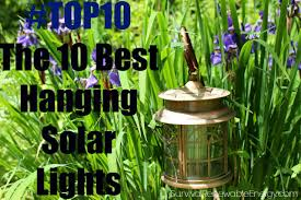 Best Solar Garden Lights Review Uk by The 10 Best Hanging Solar Lights Survivalrenewableenergy Com