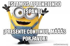 Minions Memes En Espaã Ol - estamos aprendiendo espa祓ol 癲presente continuo m磧磧磧s por favor