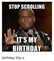 My Birthday Memes - stop scrolling its my birthday birthday 33y o birthday meme on me me