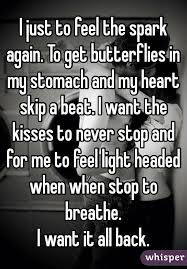 I Feel Light Headed I Just To Feel The Spark Again To Get Butterflies In My Stomach