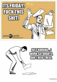 Fuck Work Meme - its friday fuck this shiti your cards some cardscom oust kidding
