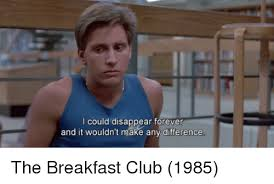 Breakfast Club Meme - i could disappear forever and it wouldn t make any difference the