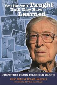 Haven T You Haven U0027t Taught Until They Have Learned John Wooden U0027s Teaching