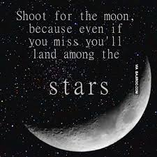 shoot for the moon because even if you miss you ll land among the