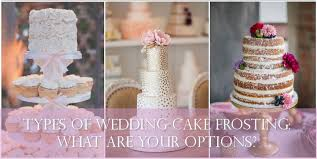 wedding cake options types of wedding cake frosting what are your options