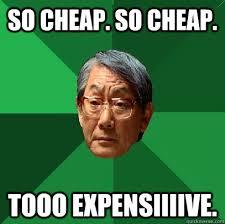 Cheap Meme - so cheap so cheap tooo expensiiiive high expectations asian